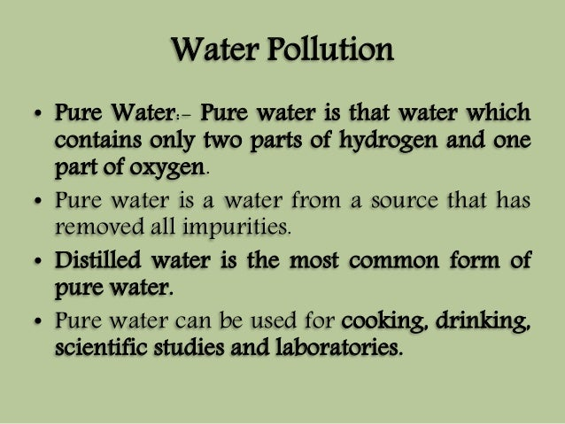 Water Pollution  • Pure Water:- Pure water is that water which  contains only two parts of hydrogen and one  part of oxyge...