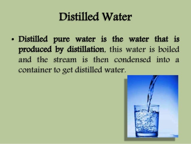 Distilled Water  • Distilled pure water is the water that is  produced by distillation, this water is boiled  and the stre...