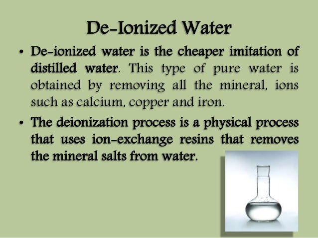 De-Ionized Water  • De-ionized water is the cheaper imitation of  distilled water. This type of pure water is  obtained by...