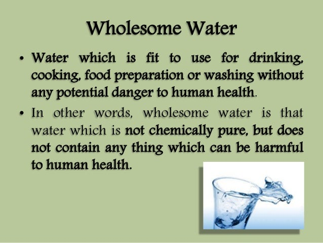 Wholesome Water  • Water which is fit to use for drinking,  cooking, food preparation or washing without  any potential da...