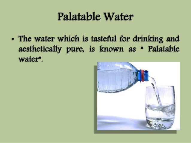 """Palatable Water  • The water which is tasteful for drinking and  aesthetically pure, is known as """" Palatable  water""""."""