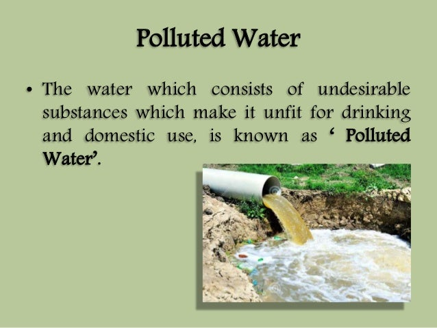 Polluted Water  • The water which consists of undesirable  substances which make it unfit for drinking  and domestic use, ...
