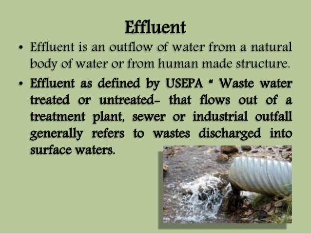 Effluent  • Effluent is an outflow of water from a natural  body of water or from human made structure.  • Effluent as def...