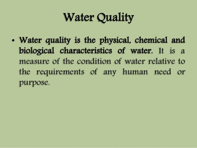Water Quality  • Water quality is the physical, chemical and  biological characteristics of water. It is a  measure of the...
