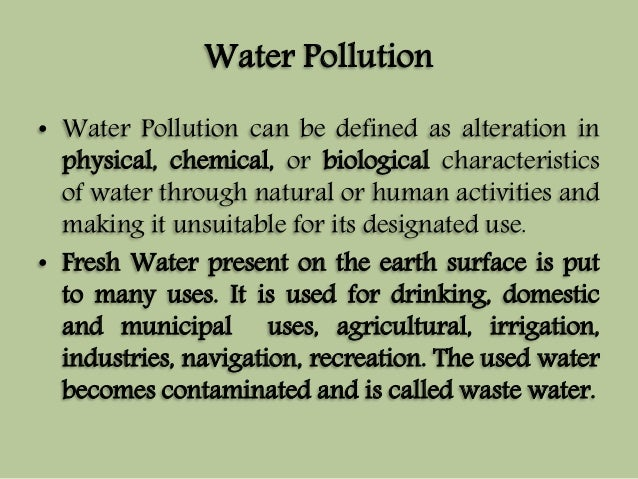 Water Pollution  • Water Pollution can be defined as alteration in  physical, chemical, or biological characteristics  of ...