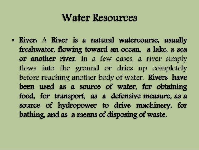 Water Resources  • River: A River is a natural watercourse, usually  freshwater, flowing toward an ocean, a lake, a sea  o...