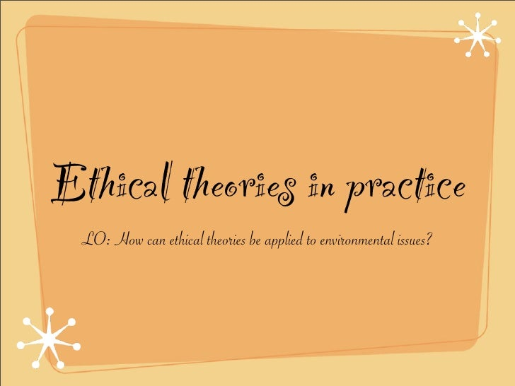 Ethical theories in practice   LO: How can ethical theories be applied to environmental issues?