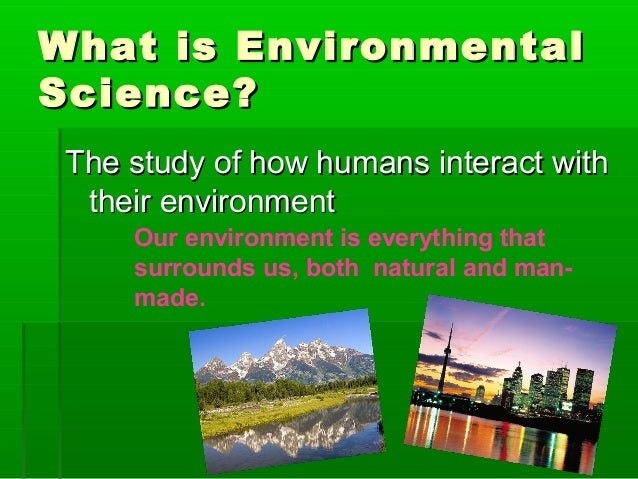 What is Environmental Science? The study of how humans interact with their environment Our environment is everything that ...