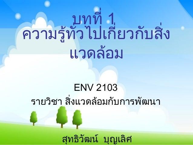 ความรู้ทั่วไปเกี่ยวกับสิ่ง แวดล้อม ENV 2103 รายวิชา สิ่งแวดล้อมกับการพัฒนา บทที่ 1 สุทธิวัฒน์ บุญเลิศ