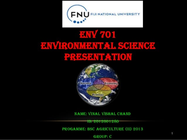 1 Name: Vinal Vishal Chand Id: 2012001280 PROGAMME: Bsc Agriculture (ii) 2013 Group: C ENV 701 ENVIRONMENTAL SCIENCE PRESE...