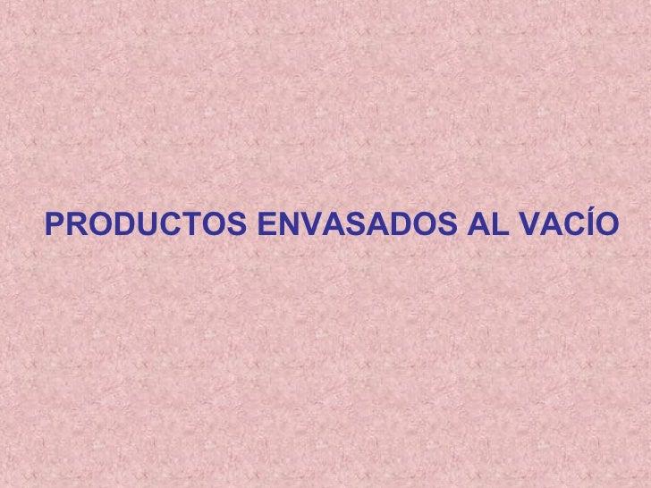 PRODUCTOS ENVASADOS AL VACÍO