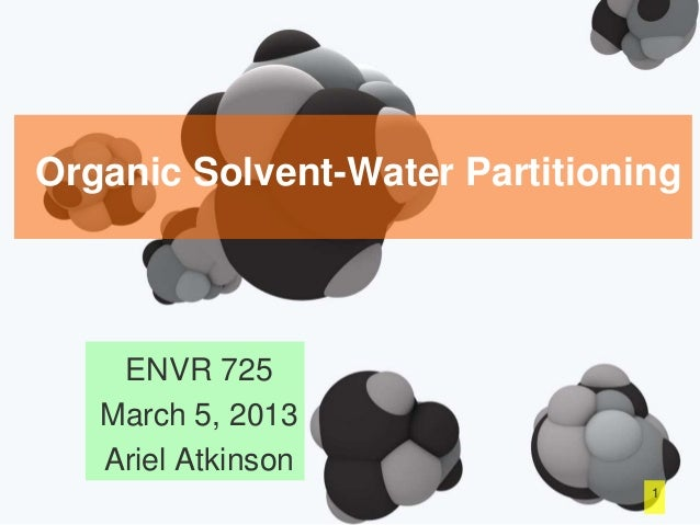 Organic Solvent-Water Partitioning ENVR 725 March 5, 2013 Ariel Atkinson 1