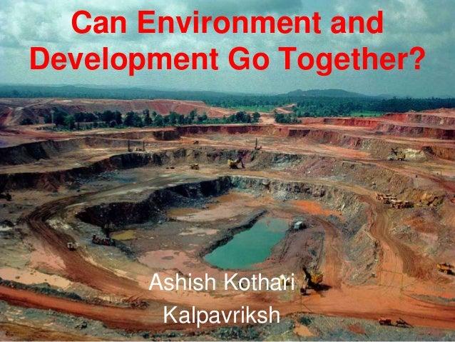 Can Environment and Development Go Together? Ashish Kothari Kalpavriksh