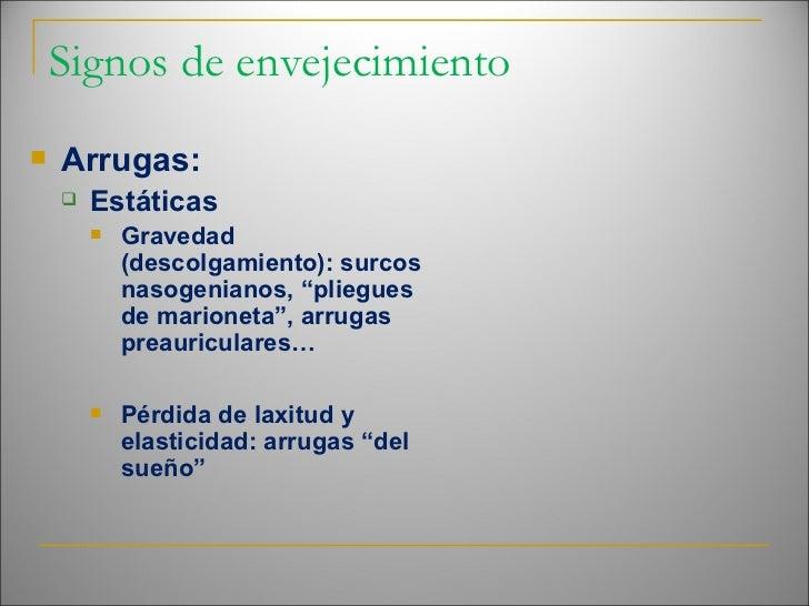 Signos de envejecimiento <ul><li>Arrugas: </li></ul><ul><ul><li>Estáticas </li></ul></ul><ul><ul><ul><li>Gravedad (descolg...