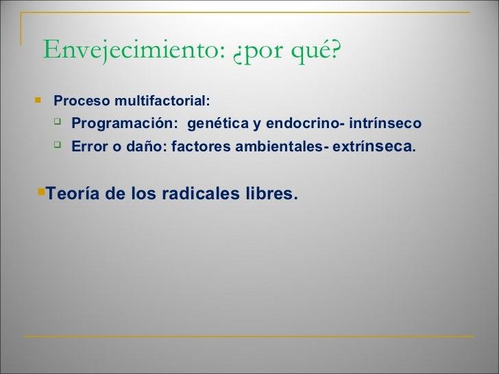 Envejecimiento: ¿por qué? <ul><li>Proceso multifactorial: </li></ul><ul><ul><li>Programación:  genética y endocrino- intrí...