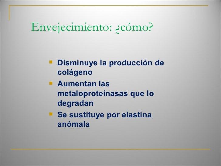 Envejecimiento: ¿cómo? <ul><ul><ul><li>Disminuye la producción de colágeno </li></ul></ul></ul><ul><ul><ul><li>Aumentan la...