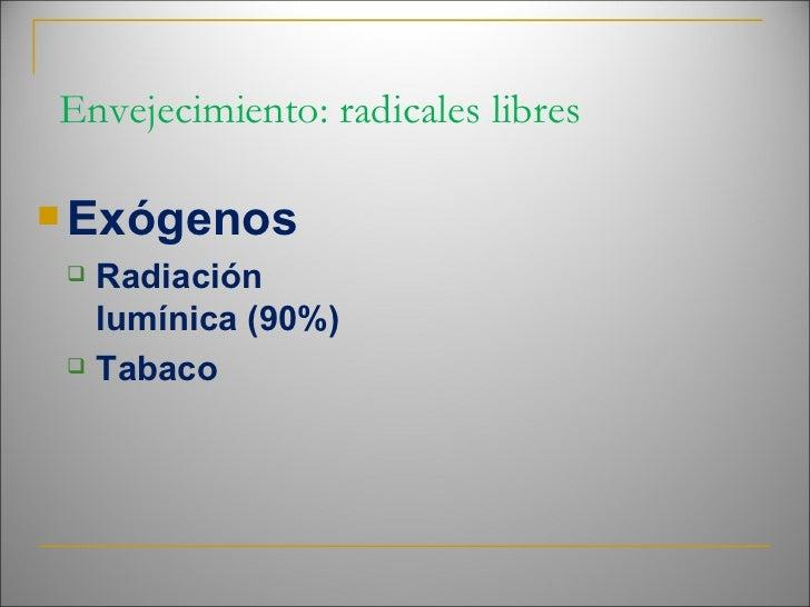 Envejecimiento: radicales libres <ul><li>Exógenos </li></ul><ul><ul><li>Radiación lumínica (90%) </li></ul></ul><ul><ul>...