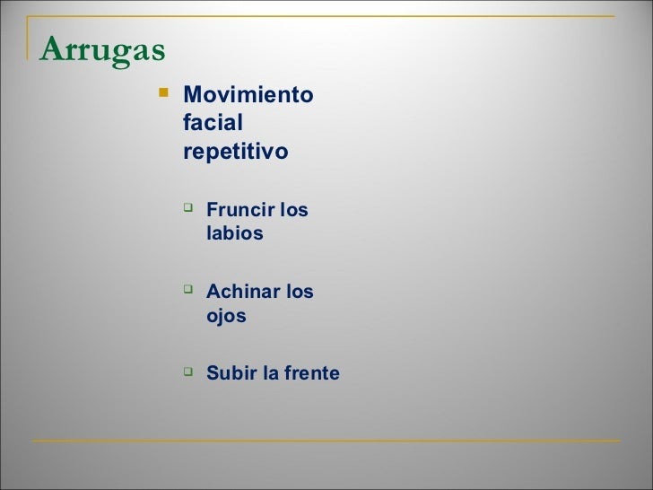 Arrugas <ul><li>Movimiento facial repetitivo </li></ul><ul><ul><li>Fruncir los labios </li></ul></ul><ul><ul><li>Achinar l...