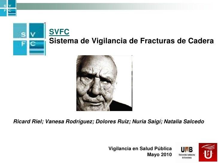 SVFC<br />Sistema de Vigilancia de Fracturas de Cadera<br />Ricard Riel; Vanesa Rodríguez; Dolores Ruiz; Nuria Saigí; Nata...