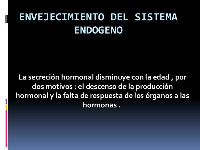 ENVEJECIMIENTO DEL SISTEMA ENDOGENO La secreción hormonal disminuye con la edad , por dos motivos : el descenso de la prod...