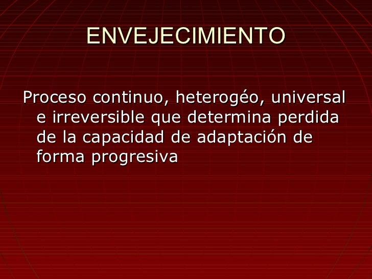 ENVEJECIMIENTOProceso continuo, heterogéo, universal  e irreversible que determina perdida  de la capacidad de adaptación ...