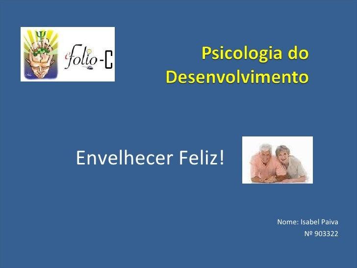 Envelhecer Feliz! Nome: Isabel Paiva Nº 903322