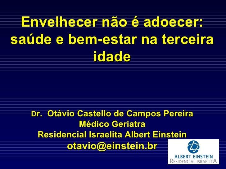 Envelhecer não é adoecer: saúde e bem-estar na terceira idade D r.  Otávio Castello de Campos Pereira Médico Geriatra Resi...