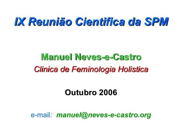 IX Reunião Cientifica da SPM     Manuel Neves-e-Castro   Clinica de Feminologia Holistica            Outubro 2006   e-mail...