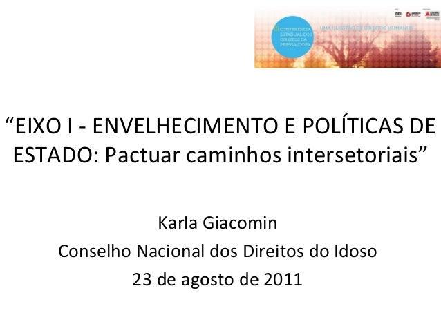 """""""EIXO I - ENVELHECIMENTO E POLÍTICAS DE ESTADO: Pactuar caminhos intersetoriais"""" Karla Giacomin Conselho Nacional dos Dire..."""
