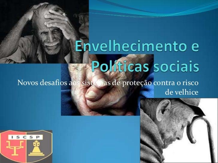 Novos desafios aos sistemas de proteção contra o risco                                           de velhice