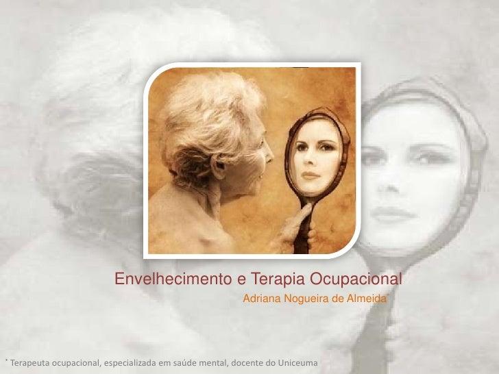 Envelhecimento e TerapiaOcupacional<br />Adriana Nogueira de Almeida*<br />*Terapeutaocupacional, especializadaemsaúde men...