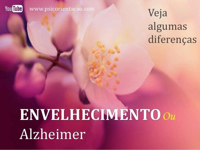 ENVELHECIMENTO Alzheimer Ou Veja algumas diferenças www.psicorientacao.com