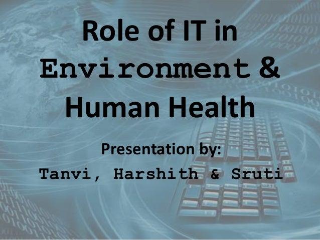 Role of IT in  Environment &  Human Health  Presentation by:  Tanvi, Harshith & Sruti