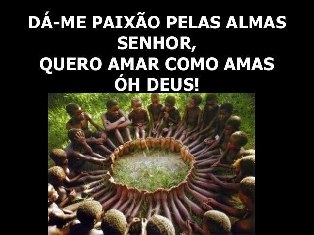 DÁ-ME PAIXÃO PELAS ALMAS SENHOR, QUERO AMAR COMO AMAS ÓH DEUS!