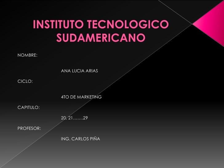 INSTITUTO TECNOLOGICO SUDAMERICANO<br />NOMBRE: <br />ANA LUCIA ARIAS<br />CICLO:<br />4TO DE MARKETING<br />CAPITULO:<b...