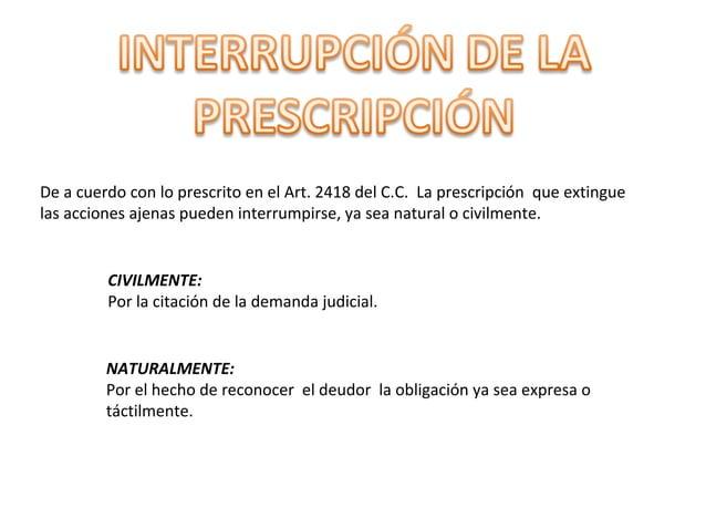 De a cuerdo con lo prescrito en el Art. 2418 del C.C. La prescripción que extingue las acciones ajenas pueden interrumpirs...