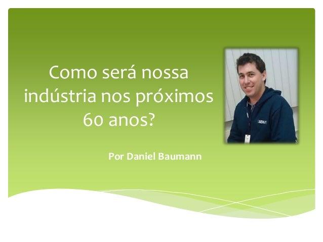 Como será nossa indústria nos próximos 60 anos? Por Daniel Baumann