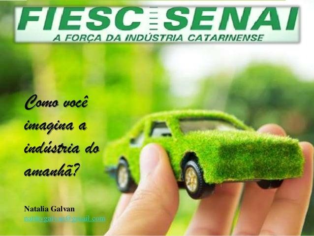 Como você imagina a indústria do amanhã? Natalia Galvan natthygalvan@gmail.com