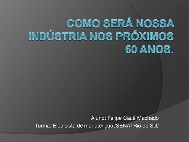 Aluno: Felipe Cauê Machado Turma: Eletricista de manutenção /SENAI Rio do Sul/