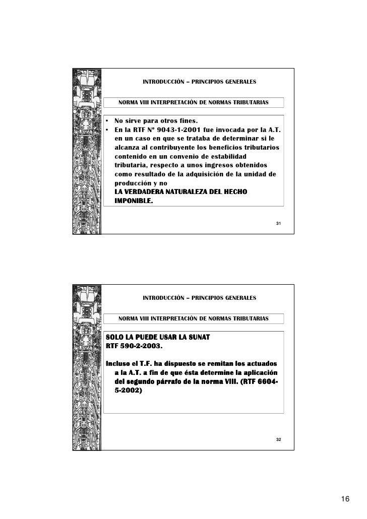 INTRODUCCIÓN – PRINCIPIOS GENERALES   NORMA VIII INTERPRETACIÓN DE NORMAS TRIBUTARIAS• No sirve para otros fines.• En la R...