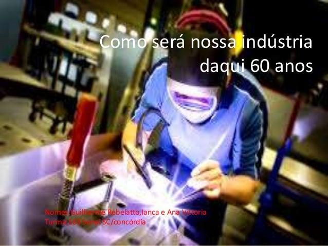 Como será nossa indústria daqui 60 anos Nomes:Guilherme Rebelatto,Ianca e Ana Vittoria Turma:103 Senai SC/concórdia