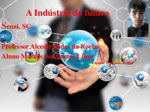 A Indústria do futuro Senai, SC Professor Alcedir kades da Rocha Aluno Marcos dos Santos Lima Caçador, 20 de maio de 2014