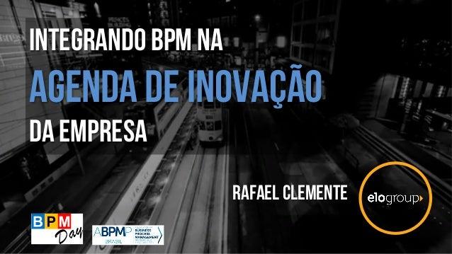 Integrando bpm na agenda de INOVAÇÃO da empresa Rafael clemente