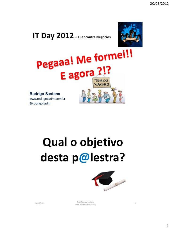20/08/2012 IT Day 2012 – TI encontra NegóciosRodrigo Santanawww.rodrigotiadm.com.br@rodrigotiadm        Qual o objetivo   ...