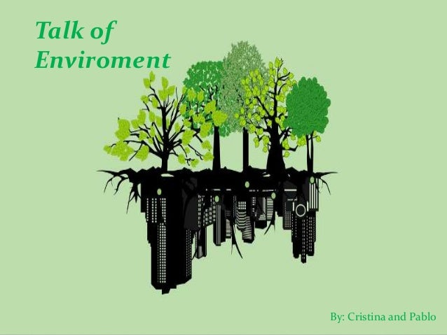 Talk of Enviroment By: Cristina and Pablo