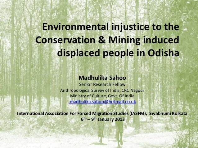 Environmental injustice to theConservation & Mining induceddisplaced people in OdishaMadhulika SahooSenior Research Fellow...