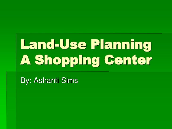 Land-Use PlanningA Shopping CenterBy: Ashanti Sims