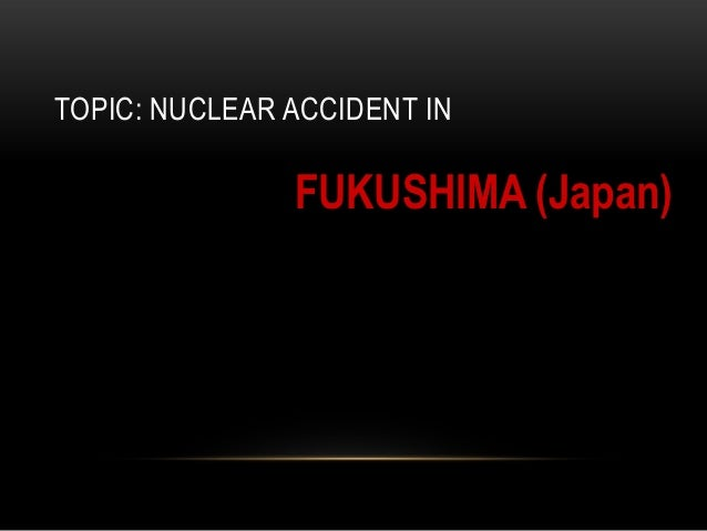 TOPIC: NUCLEAR ACCIDENT IN               FUKUSHIMA (Japan)