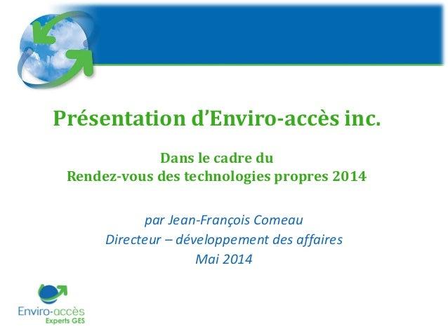 Présentation d'Enviro-accès inc. Dans le cadre du Rendez-vous des technologies propres 2014 par Jean-François Comeau Direc...