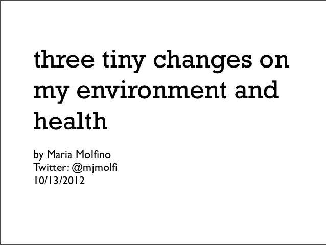 three tiny changes onmy environment andhealthby Maria MolfinoTwitter: @mjmolfi10/13/2012